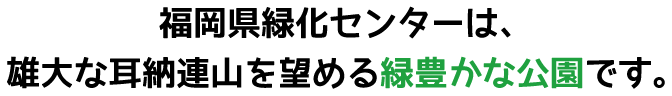 福岡県緑化センターは、雄大な耳納連山を望める緑豊かな公園です。